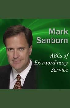 ABCs of Extraordinary Service, Mark Sanborn CSP, CPAE