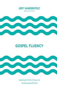 Gospel Fluency: Speaking the Truths of Jesus into the Everyday Stuff of Life, Jeff Vanderstelt