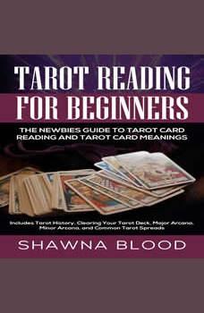 Tarot Reading for Beginners: The Newbies Guide to Tarot Card Reading and Tarot Card Meanings: Includes Tarot History, Clearing Your Tarot Deck, Major Arcana, Minor Arcana, and Common Tarot Spreads, Shawna Blood
