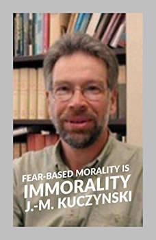 Fear-based Morality is Immorality, J.-M. Kuczynski