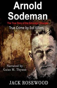 Arnold Sodeman: The True Story of the Schoolgirl Strangler, Jack Rosewood