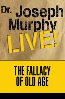 The Fallacy of Old Age: Dr. Joseph Murphy LIVE!, Joseph Murphy