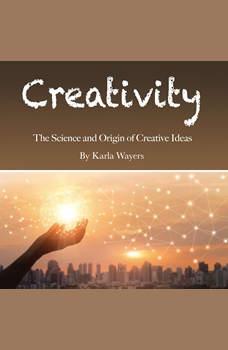 Creativity: The Science and Origin of Creative Ideas, Karla Wayers