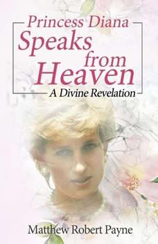 Princess Diana Speaks from Heaven: A Divine Revelation, Matthew Robert Payne