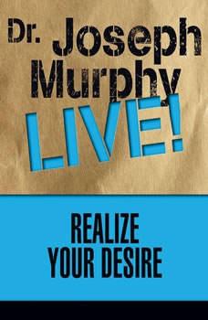 Realize Your Desire: Dr. Joseph Murphy LIVE!, Joseph Murphy