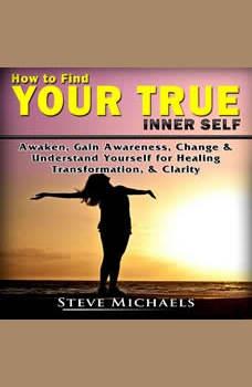 How to Find Your True Inner Self Awaken, Gain Awareness, Change & Understand Yourself for  Healing, Transformation, & Clarity, Steve Michaels