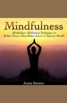 Mindfulness: Mindfulness Meditation Techniques  to Reduce Stress, Sleep Better, Lower & Improve Health, Adam Brown