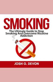 Smoking: The Ultimate Guide to Stop Smoking And Overcome Nicotine Addiction, Josh G. Devon