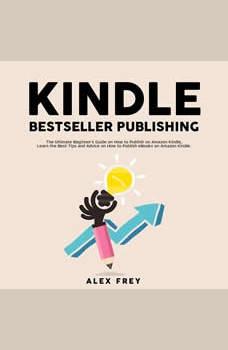 Kindle Bestseller Publishing: The Ultimate Beginner's Guide on How to Publish on Amazon Kindle, Learn the Best Tips and Advice on How to Publish eBooks on Amazon Kindle, Alex Frey