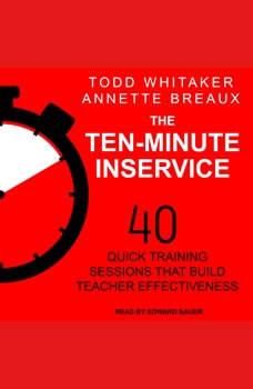 The Ten-Minute Inservice: 40 Quick Training Sessions that Build Teacher Effectiveness, Annette Breaux