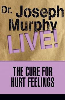 The Cure for Hurt Feelings: Dr. Joseph Murphy LIVE!, Joseph Murphy