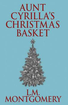 Aunt Cyrilla's Christmas Basket, L. M. Montgomery