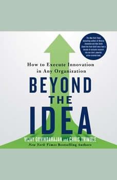 Beyond the Idea: How to Execute Innovation in Any Organization, Vijay Govindarajan