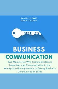 Business Communication: Two Manuscript Why Communication is Important and Communication in the Workplace-the Importance of Strong Business Communication Skills, David L Lewis