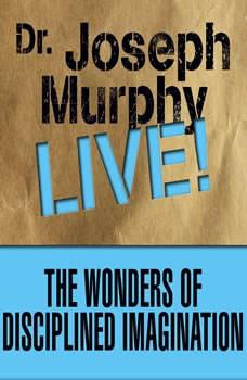 The Wonders of Disciplined Imagination: Dr. Joseph Murphy LIVE!, Joseph Murphy