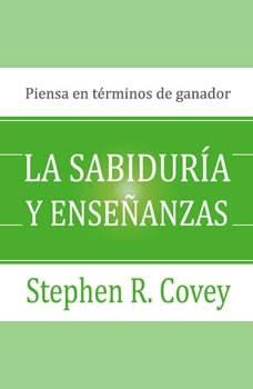 La sabiduria y ensenanzas: Las lecciones de liderazgo y el exito del autor de Los 7 Habitos de la Gente Altamente Efectiva! , Stephen Covey