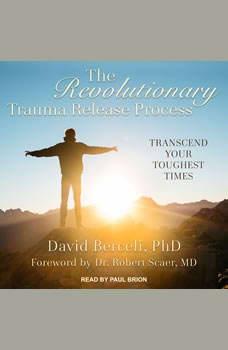 The Revolutionary Trauma Release Process: Transcend Your Toughest Times, PhD Berceli