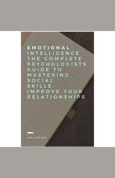 Emotional Intelligence The complete Psychologists guide to mastering social skills, improve your relationships., Ben Harper