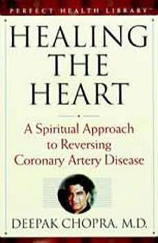 Healing the Heart: A Spiritual Approach to Reversing Coronary Artery Disease, Deepak Chopra, M.D.
