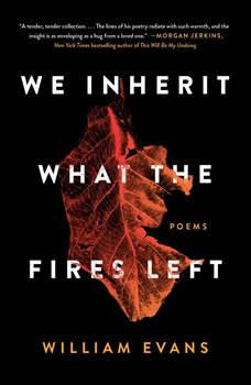 We Inherit What the Fires Left: Poems, William Evans