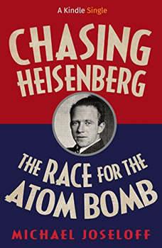 Chasing Heisenberg: The Race for the Atom Bomb (Kindle Single), Michael Joseloff