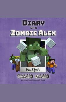 Diary of a Minecraft Zombie Alex Book 5: Tragic Magic (An Unofficial Minecraft Diary Book), MC Steve
