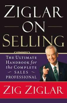 Ziglar on Selling: The Ultimate Handbook for the Complete Sales Professional, Zig Ziglar