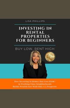 Investing In Rental Properties For Beginners: Buy Low, Rent High, Lisa Phillips
