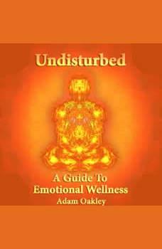 Undisturbed: A Guide To Emotional Wellness, Adam Oakley