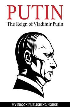 Putin - The Reign of Vladimir Putin: An Unauthorized Biography, My Ebook Publishing House