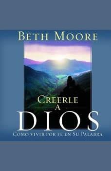 Creerle A Dios (Believing God): Como Vivir Por Fe En Su Palabra, Beth Moore