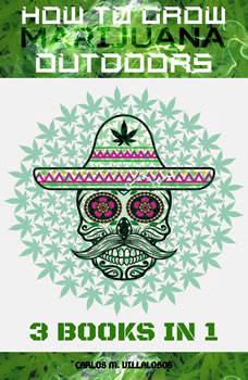 How to Grow Marijuana Outdoors: 3 books in 1, CARLOS M. VILLALOBOS