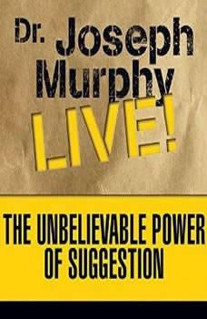 The Unbelievable Power of Suggestion: Dr. Joseph Murphy LIVE!, Joseph Murphy