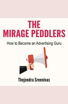 The Mirage Peddlers - How to Become an Advertising Guru , Thejendra Sreenivas