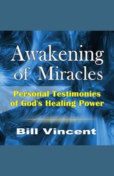 Awakening of Miracles: Personal Testimonies of God's Healing Power, Bill Vincent