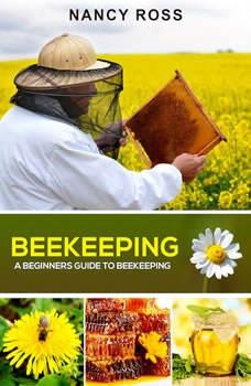 Beekeeping: A Beginners Guide To Beekeeping, Nancy Ross