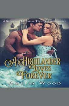 A Highlander Loves Forever: A Scottish Historical Time Travel Romance, Amelia Wood