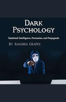 Dark Psychology: Emotional Intelligence, Persuasion, and Propaganda, Amanda Grapes
