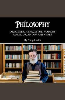 Philosophy: Diogenes, Heraclitus, Marcus Aurelius, and Parmenides, Philip Rivaldi