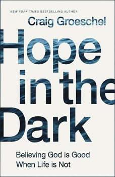 Hope in the Dark: Believing God Is Good When Life Is Not, Craig Groeschel