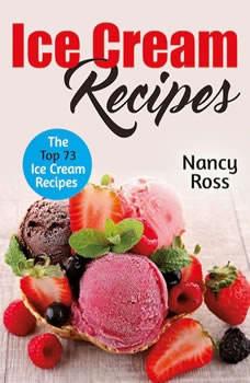 Ice Cream Recipes: The Top 73 Ice Cream Recipes, Nancy Ross