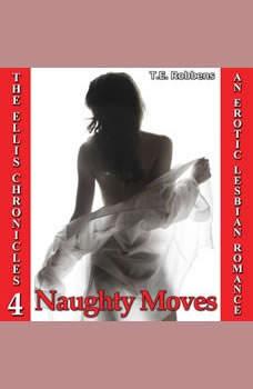 Naughty Moves: An Erotic Lesbian Romance (The Ellis Chronicles - book 4), T.E. Robbens
