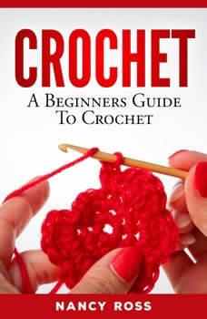 CROCHET: A Beginners Guide To Crochet , Nancy Ross