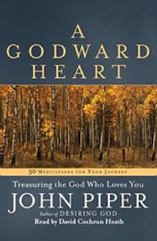 A Godward Heart: Treasuring the God Who Loves You, John Piper