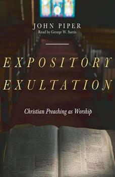 Expository Exultation: Christian Preaching as Worship, John Piper
