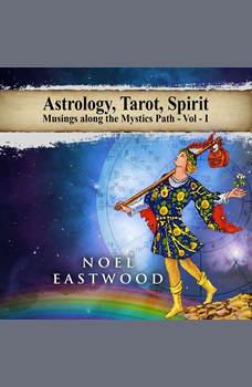 Astrology, Tarot, Spirit: Musings Along the Mystics Path, Noel Eastwood
