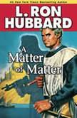 A Matter of Matter, L. Ron Hubbard