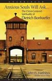 Anxious Souls Will Ask The Christ Centered Spirituality of Dietrich Bonhoeffer, John Matthews