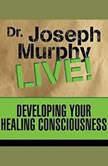 Developing Your Healing Consciousness Dr. Joseph Murphy LIVE!, Joseph Murphy