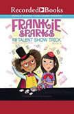 Frankie Sparks and the Talent Show Trick, Megan Frazer Blakemore